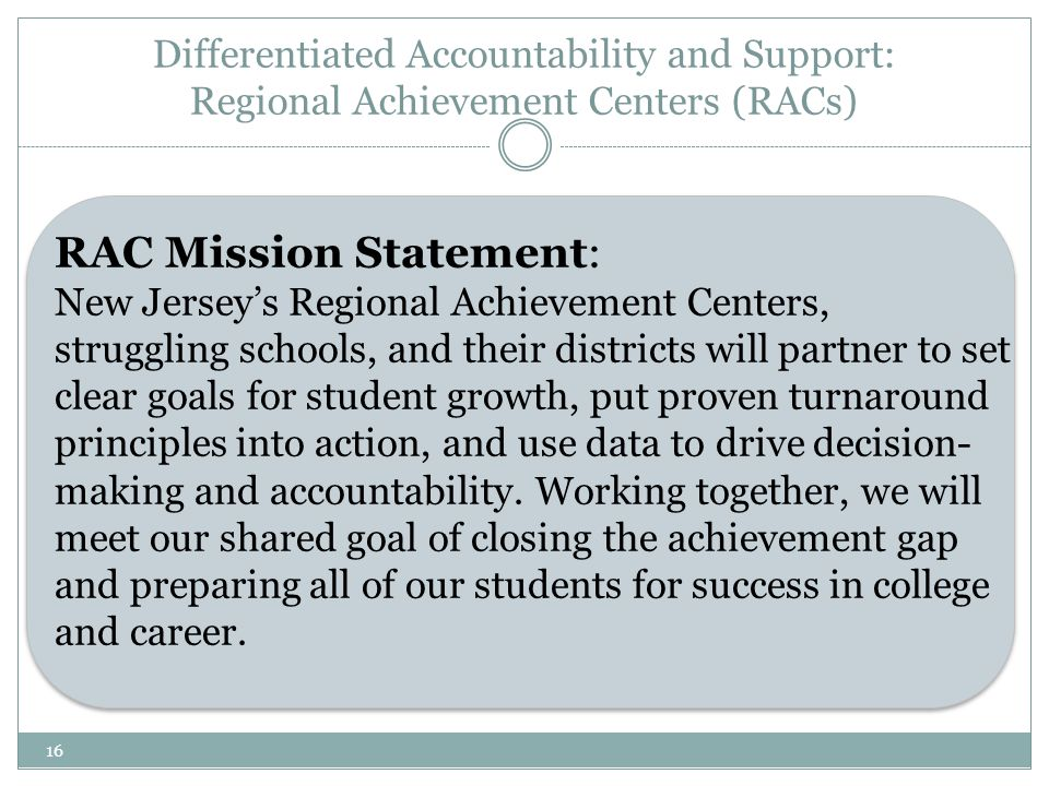 16 RAC Mission Statement: New Jersey's Regional Achievement Centers, struggling schools, and their districts will partner to set clear goals for student growth, put proven turnaround principles into action, and use data to drive decision- making and accountability.