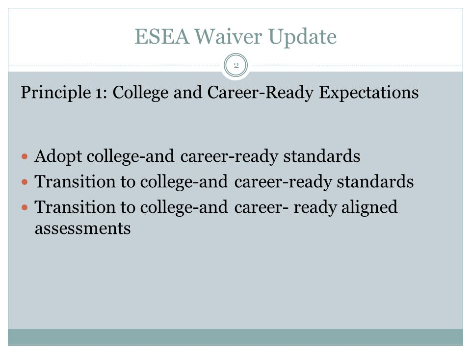 ESEA Waiver Update Principle 1: College and Career-Ready Expectations Adopt college-and career-ready standards Transition to college-and career-ready standards Transition to college-and career- ready aligned assessments 2