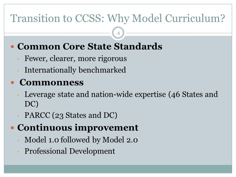 Transition to CCSS: Why Model Curriculum? 4 Common Core State Standards Fewer, clearer, more rigorous Internationally benchmarked Commonness Leverage