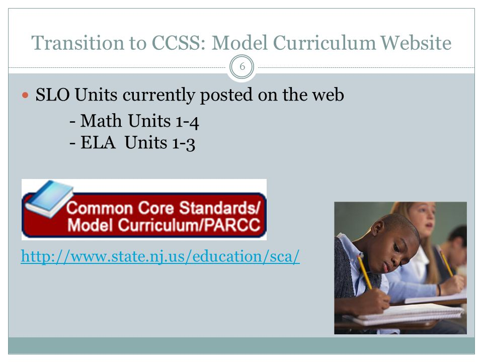 Transition to CCSS: Model Curriculum Website SLO Units currently posted on the web - Math Units 1-4 - ELA Units 1-3 http://www.state.nj.us/education/sca/ 6