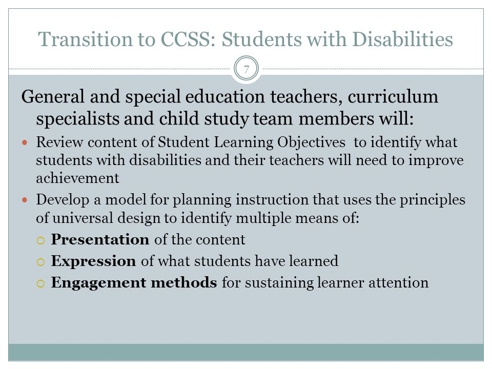 Transition to CCSS: Students with Disabilities 7 General and special education teachers, curriculum specialists and child study team members will: Review content of Student Learning Objectives to identify what students with disabilities and their teachers will need to improve achievement Develop a model for planning instruction that uses the principles of universal design to identify multiple means of:  Presentation of the content  Expression of what students have learned  Engagement methods for sustaining learner attention