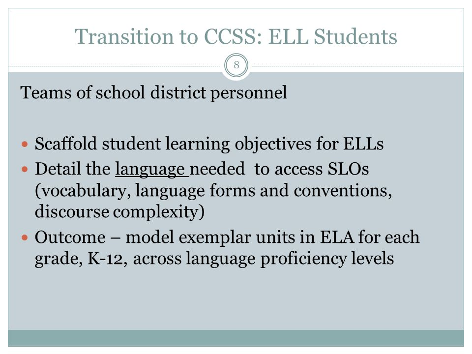 Transition to CCSS: ELL Students Teams of school district personnel Scaffold student learning objectives for ELLs Detail the language needed to access SLOs (vocabulary, language forms and conventions, discourse complexity) Outcome – model exemplar units in ELA for each grade, K-12, across language proficiency levels 8