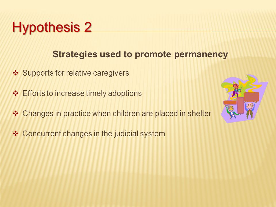 Hypothesis 2 Strategies used to promote permanency  Supports for relative caregivers  Efforts to increase timely adoptions  Changes in practice when children are placed in shelter  Concurrent changes in the judicial system