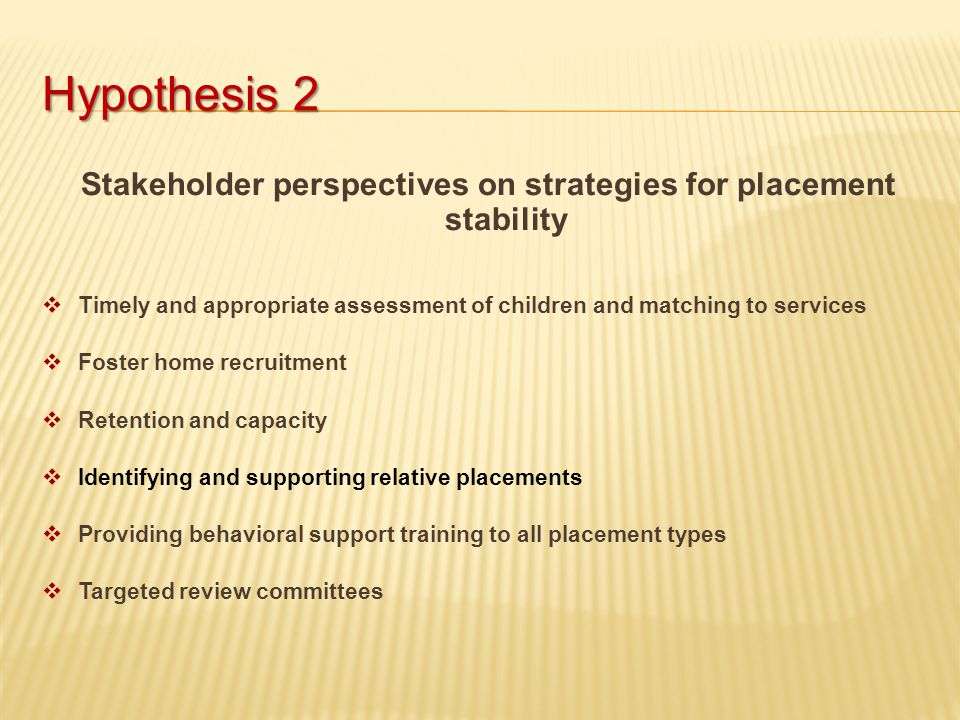 Hypothesis 2 Stakeholder perspectives on strategies for placement stability  Timely and appropriate assessment of children and matching to services  Foster home recruitment  Retention and capacity  Identifying and supporting relative placements  Providing behavioral support training to all placement types  Targeted review committees