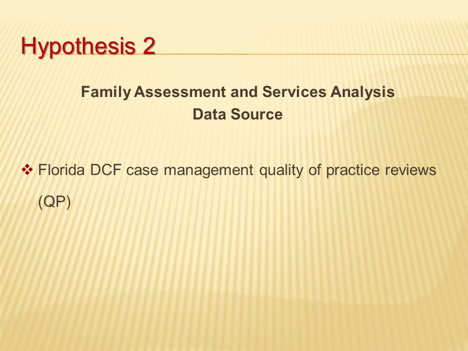 Hypothesis 2 Family Assessment and Services Analysis Data Source  Florida DCF case management quality of practice reviews (QP)