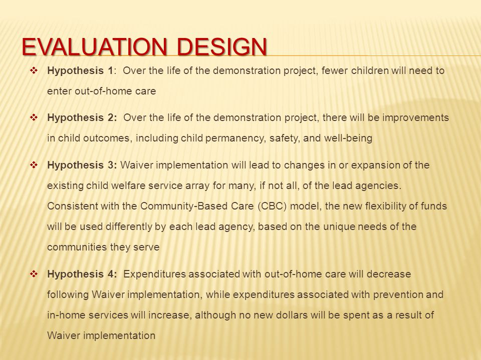 EVALUATION DESIGN  Hypothesis 1: Over the life of the demonstration project, fewer children will need to enter out-of-home care  Hypothesis 2: Over the life of the demonstration project, there will be improvements in child outcomes, including child permanency, safety, and well-being  Hypothesis 3: Waiver implementation will lead to changes in or expansion of the existing child welfare service array for many, if not all, of the lead agencies.