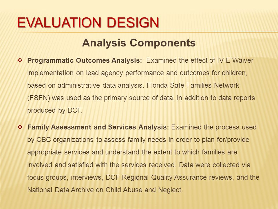 EVALUATION DESIGN Analysis Components  Programmatic Outcomes Analysis: Examined the effect of IV-E Waiver implementation on lead agency performance and outcomes for children, based on administrative data analysis.