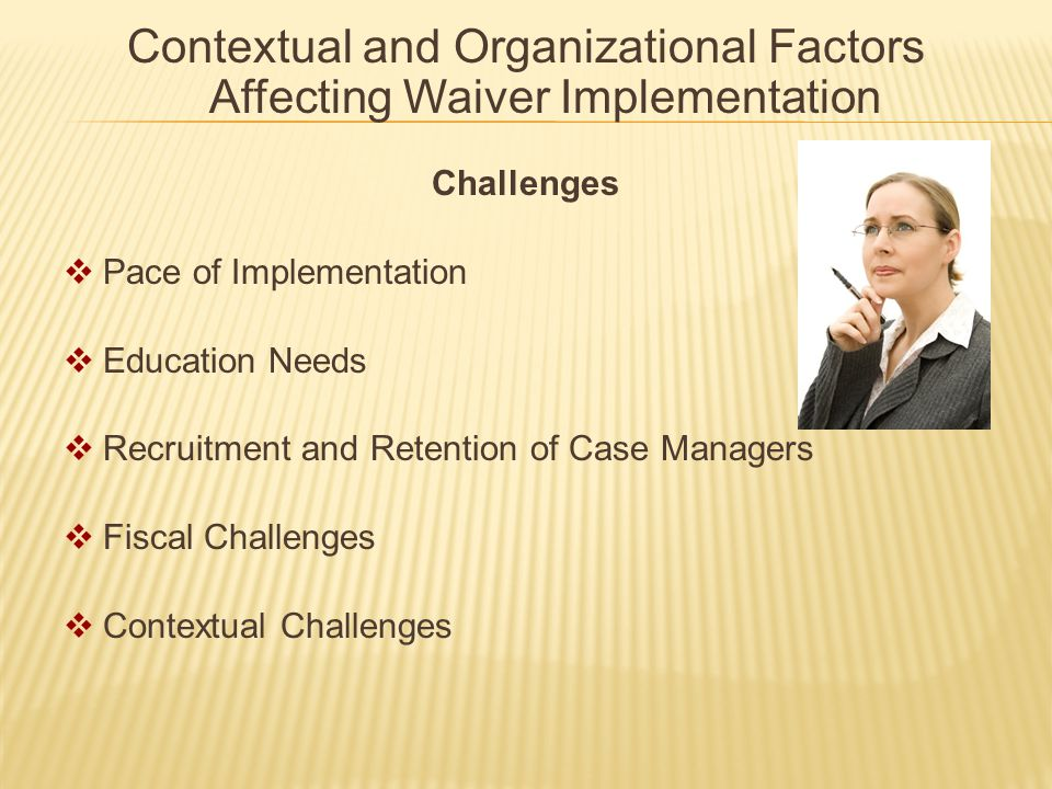 Contextual and Organizational Factors Affecting Waiver Implementation Challenges  Pace of Implementation  Education Needs  Recruitment and Retention of Case Managers  Fiscal Challenges  Contextual Challenges