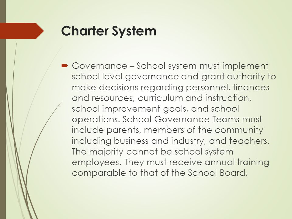 Charter System  Governance – School system must implement school level governance and grant authority to make decisions regarding personnel, finances and resources, curriculum and instruction, school improvement goals, and school operations.