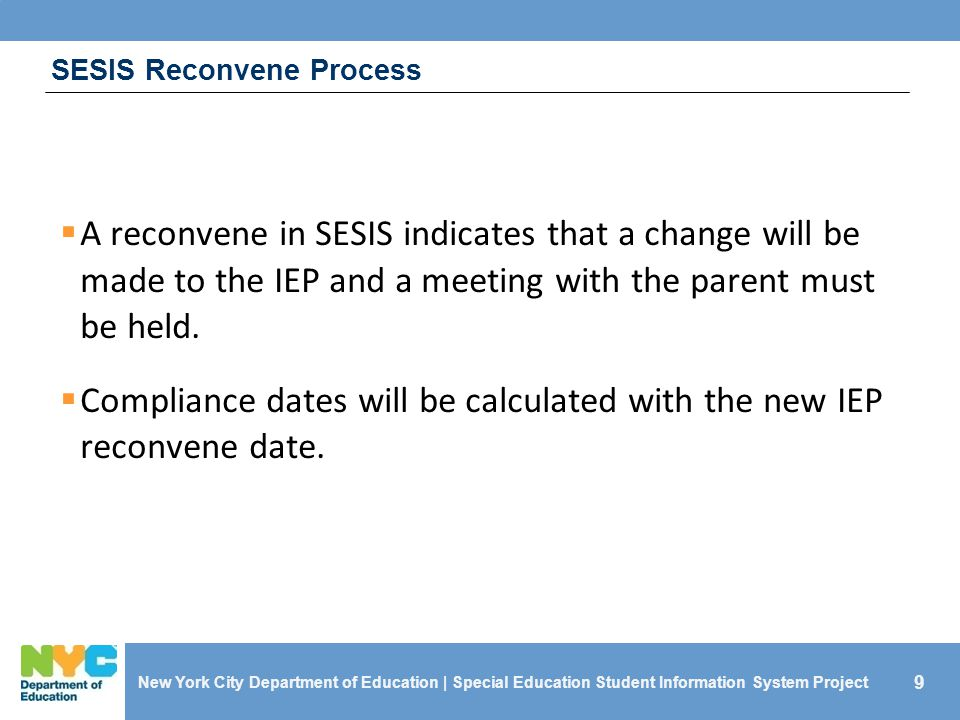 9 SESIS Reconvene Process  A reconvene in SESIS indicates that a change will be made to the IEP and a meeting with the parent must be held.  Complia