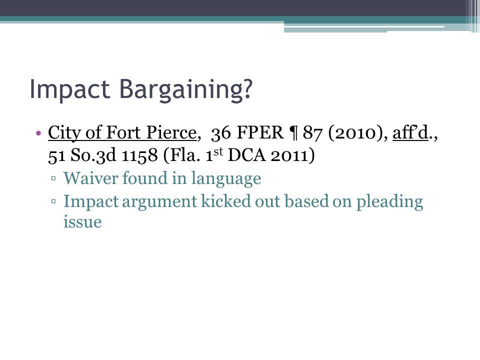 Impact Bargaining? City of Fort Pierce, 36 FPER ¶ 87 (2010), aff'd., 51 So.3d 1158 (Fla. 1 st DCA 2011) ▫Waiver found in language ▫Impact argument kic