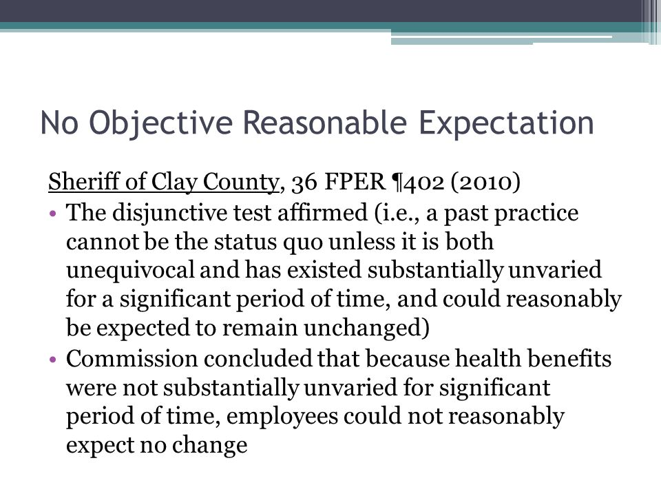 No Objective Reasonable Expectation Sheriff of Clay County, 36 FPER ¶402 (2010) The disjunctive test affirmed (i.e., a past practice cannot be the status quo unless it is both unequivocal and has existed substantially unvaried for a significant period of time, and could reasonably be expected to remain unchanged) Commission concluded that because health benefits were not substantially unvaried for significant period of time, employees could not reasonably expect no change