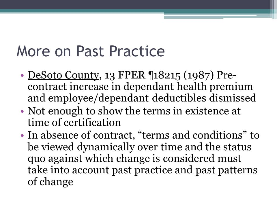 More on Past Practice DeSoto County, 13 FPER ¶18215 (1987) Pre- contract increase in dependant health premium and employee/dependant deductibles dismissed Not enough to show the terms in existence at time of certification In absence of contract, terms and conditions to be viewed dynamically over time and the status quo against which change is considered must take into account past practice and past patterns of change