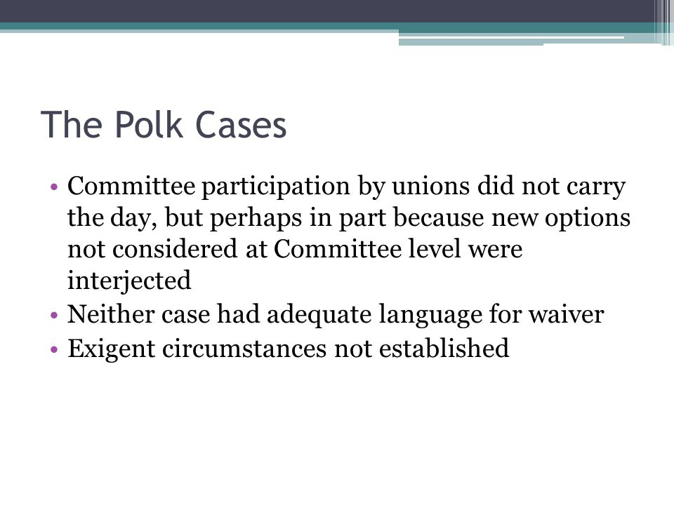 The Polk Cases Committee participation by unions did not carry the day, but perhaps in part because new options not considered at Committee level were interjected Neither case had adequate language for waiver Exigent circumstances not established