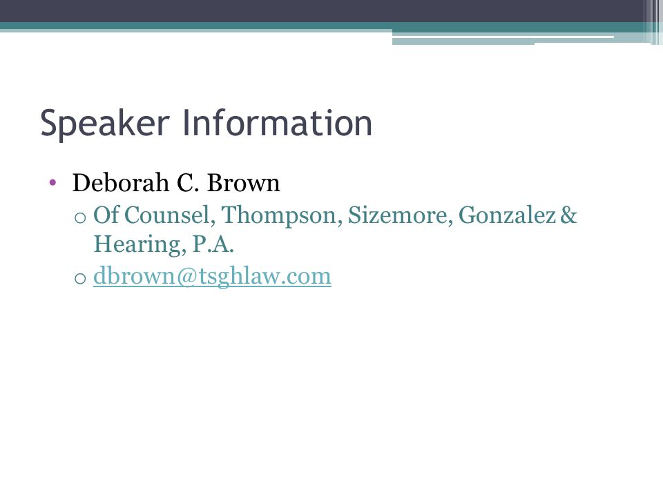 Speaker Information Deborah C. Brown o Of Counsel, Thompson, Sizemore, Gonzalez & Hearing, P.A.