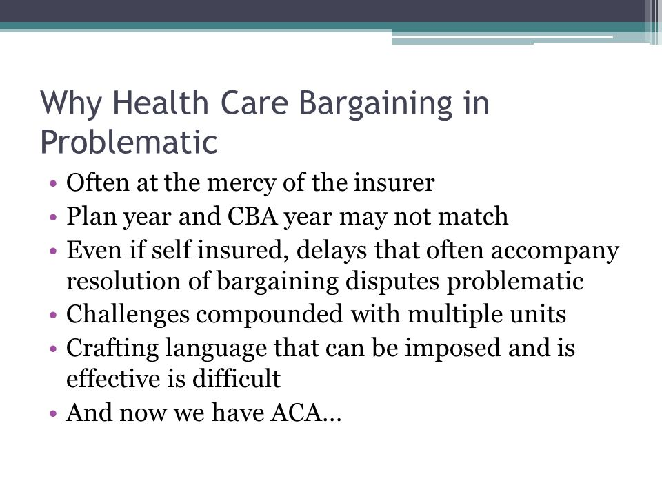 Why Health Care Bargaining in Problematic Often at the mercy of the insurer Plan year and CBA year may not match Even if self insured, delays that often accompany resolution of bargaining disputes problematic Challenges compounded with multiple units Crafting language that can be imposed and is effective is difficult And now we have ACA…