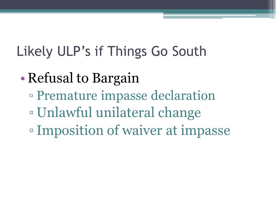 Likely ULP's if Things Go South Refusal to Bargain ▫Premature impasse declaration ▫Unlawful unilateral change ▫Imposition of waiver at impasse
