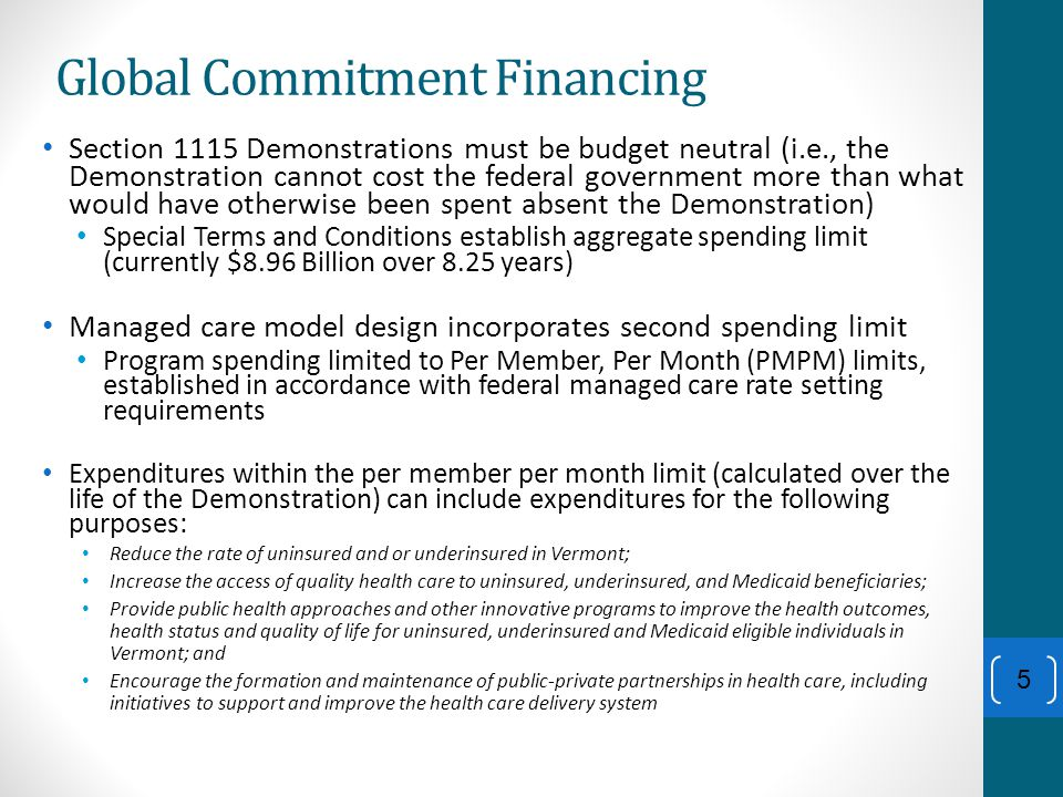 Global Commitment Financing Section 1115 Demonstrations must be budget neutral (i.e., the Demonstration cannot cost the federal government more than what would have otherwise been spent absent the Demonstration) Special Terms and Conditions establish aggregate spending limit (currently $8.96 Billion over 8.25 years) Managed care model design incorporates second spending limit Program spending limited to Per Member, Per Month (PMPM) limits, established in accordance with federal managed care rate setting requirements Expenditures within the per member per month limit (calculated over the life of the Demonstration) can include expenditures for the following purposes: Reduce the rate of uninsured and or underinsured in Vermont; Increase the access of quality health care to uninsured, underinsured, and Medicaid beneficiaries; Provide public health approaches and other innovative programs to improve the health outcomes, health status and quality of life for uninsured, underinsured and Medicaid eligible individuals in Vermont; and Encourage the formation and maintenance of public-private partnerships in health care, including initiatives to support and improve the health care delivery system 5