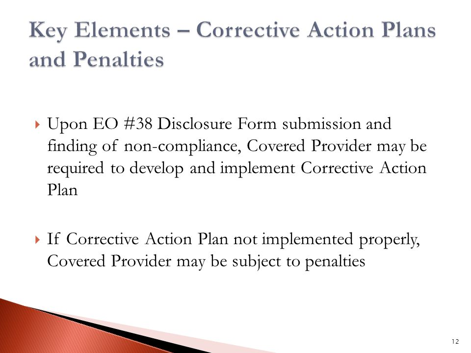  Upon EO #38 Disclosure Form submission and finding of non-compliance, Covered Provider may be required to develop and implement Corrective Action Plan  If Corrective Action Plan not implemented properly, Covered Provider may be subject to penalties 12