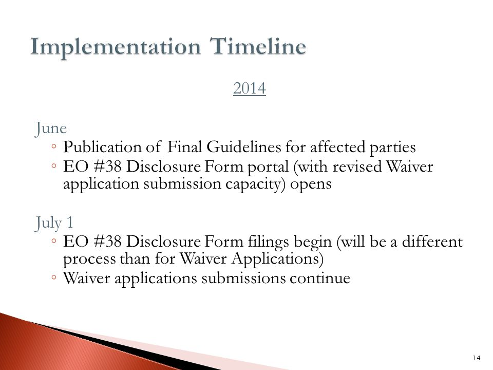 2014 June ◦ Publication of Final Guidelines for affected parties ◦ EO #38 Disclosure Form portal (with revised Waiver application submission capacity) opens July 1 ◦ EO #38 Disclosure Form filings begin (will be a different process than for Waiver Applications) ◦ Waiver applications submissions continue 14