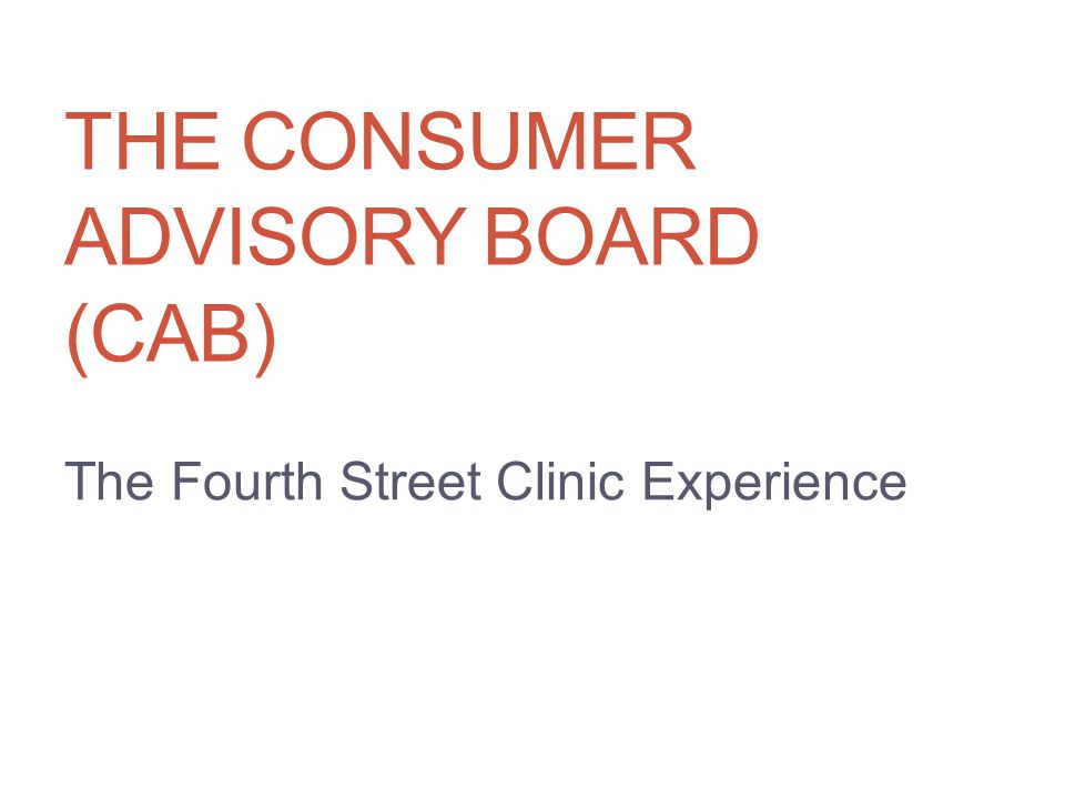 THE CONSUMER ADVISORY BOARD (CAB) The Fourth Street Clinic Experience