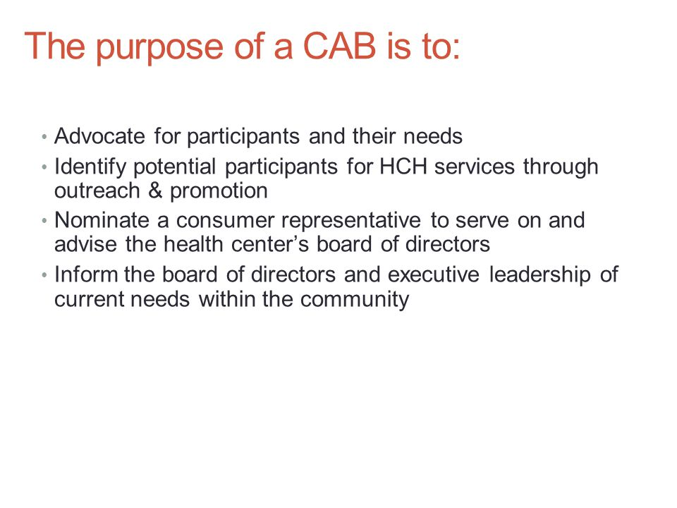 The purpose of a CAB is to: Advocate for participants and their needs Identify potential participants for HCH services through outreach & promotion Nominate a consumer representative to serve on and advise the health center's board of directors Inform the board of directors and executive leadership of current needs within the community
