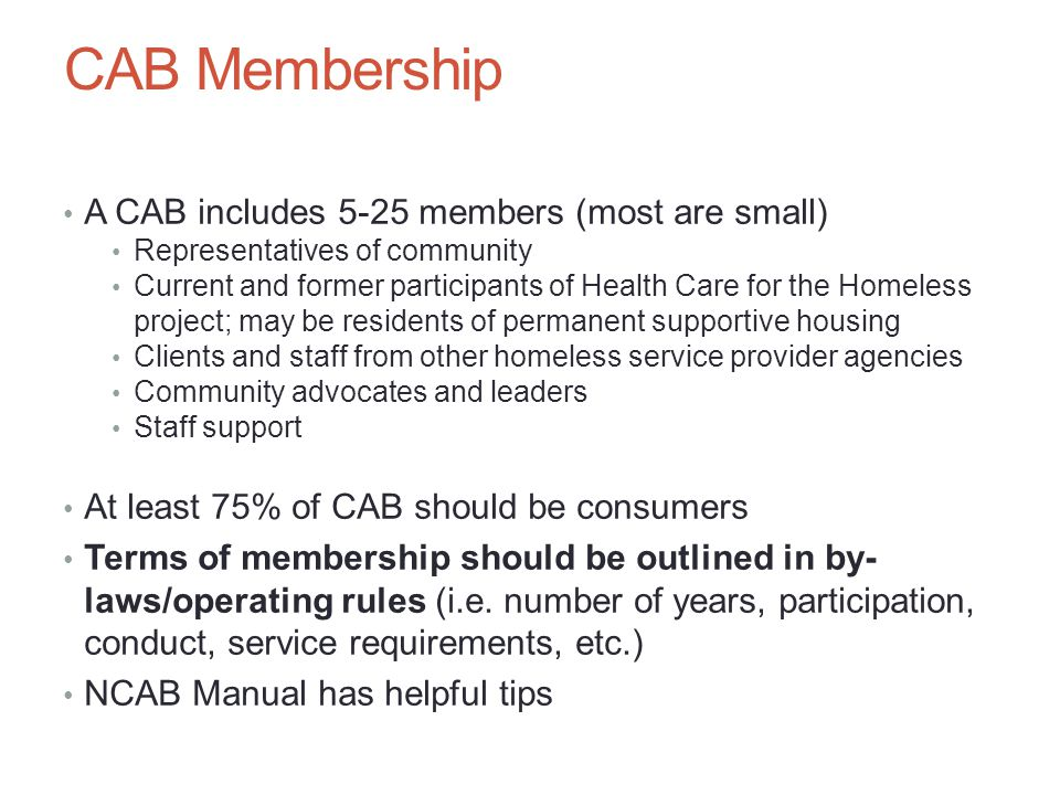 CAB Membership A CAB includes 5-25 members (most are small) Representatives of community Current and former participants of Health Care for the Homeless project; may be residents of permanent supportive housing Clients and staff from other homeless service provider agencies Community advocates and leaders Staff support At least 75% of CAB should be consumers Terms of membership should be outlined in by- laws/operating rules (i.e.