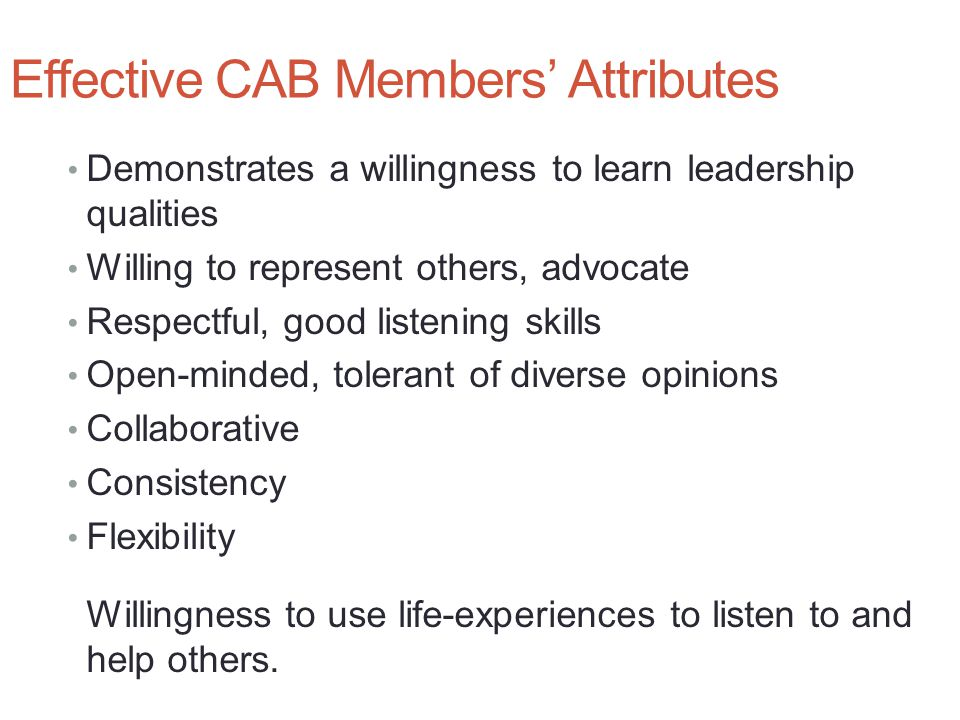 Effective CAB Members' Attributes Demonstrates a willingness to learn leadership qualities Willing to represent others, advocate Respectful, good listening skills Open-minded, tolerant of diverse opinions Collaborative Consistency Flexibility Willingness to use life-experiences to listen to and help others.