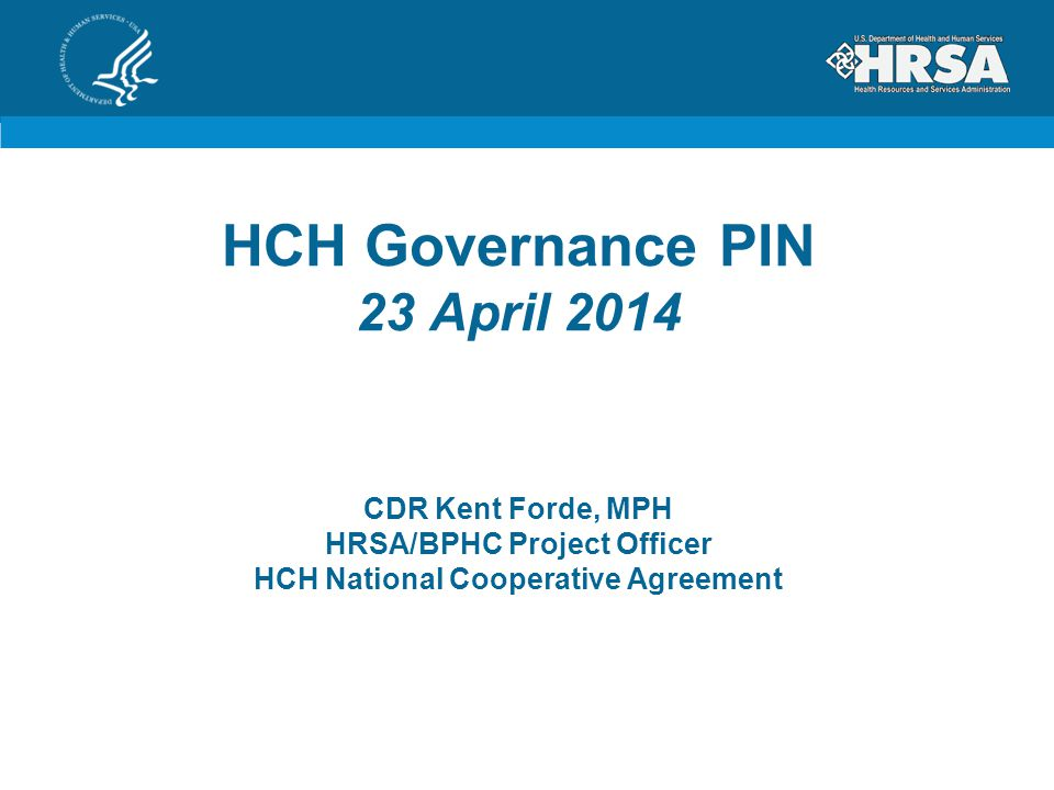 HCH Governance PIN 23 April 2014 CDR Kent Forde, MPH HRSA/BPHC Project Officer HCH National Cooperative Agreement