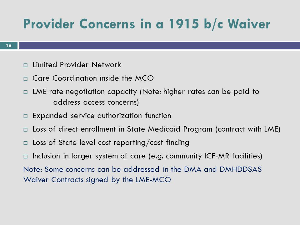 16 Provider Concerns in a 1915 b/c Waiver  Limited Provider Network  Care Coordination inside the MCO  LME rate negotiation capacity (Note: higher rates can be paid to address access concerns)  Expanded service authorization function  Loss of direct enrollment in State Medicaid Program (contract with LME)  Loss of State level cost reporting/cost finding  Inclusion in larger system of care (e.g.