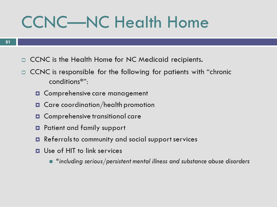 21 CCNC—NC Health Home  CCNC is the Health Home for NC Medicaid recipients.