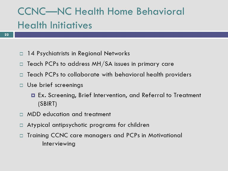 22 CCNC—NC Health Home Behavioral Health Initiatives  14 Psychiatrists in Regional Networks  Teach PCPs to address MH/SA issues in primary care  Teach PCPs to collaborate with behavioral health providers  Use brief screenings  Ex.