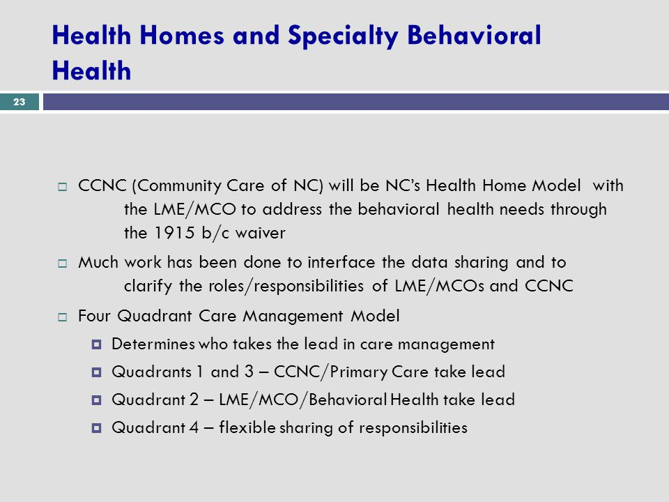 23 Health Homes and Specialty Behavioral Health  CCNC (Community Care of NC) will be NC's Health Home Model with the LME/MCO to address the behavioral health needs through the 1915 b/c waiver  Much work has been done to interface the data sharing and to clarify the roles/responsibilities of LME/MCOs and CCNC  Four Quadrant Care Management Model  Determines who takes the lead in care management  Quadrants 1 and 3 – CCNC/Primary Care take lead  Quadrant 2 – LME/MCO/Behavioral Health take lead  Quadrant 4 – flexible sharing of responsibilities