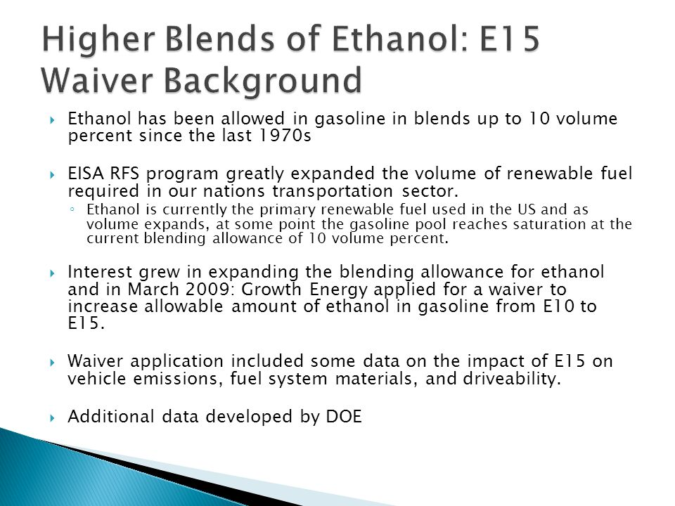  Ethanol has been allowed in gasoline in blends up to 10 volume percent since the last 1970s  EISA RFS program greatly expanded the volume of renewa