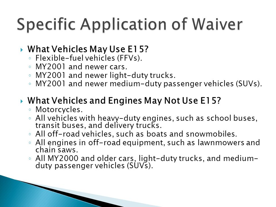  What Vehicles May Use E15? ◦ Flexible-fuel vehicles (FFVs). ◦ MY2001 and newer cars. ◦ MY2001 and newer light-duty trucks. ◦ MY2001 and newer medium