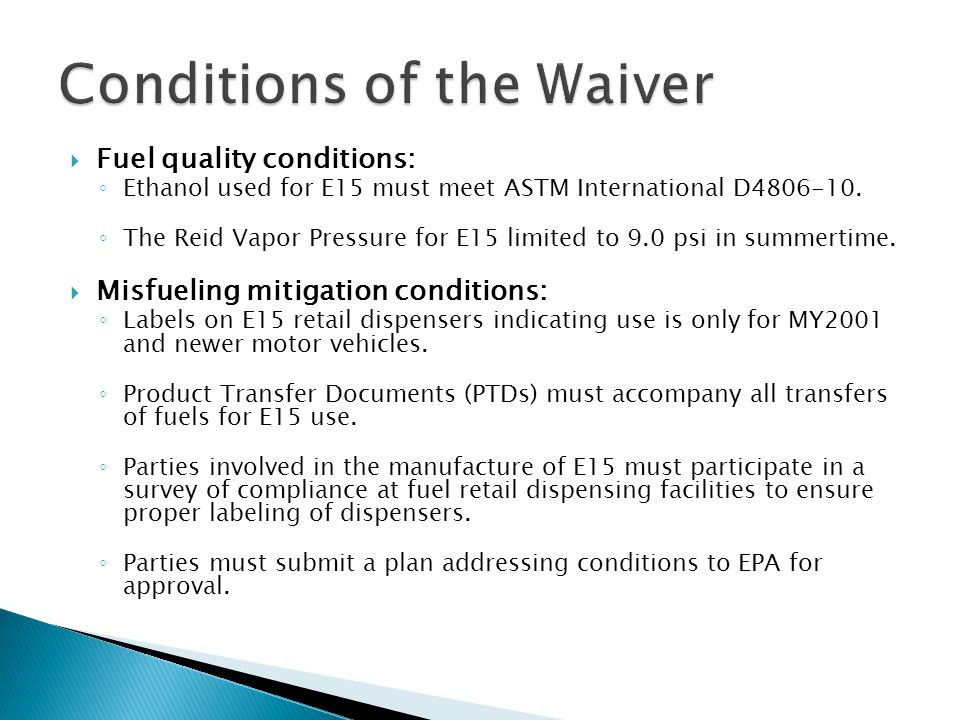  Fuel quality conditions: ◦ Ethanol used for E15 must meet ASTM International D4806-10. ◦ The Reid Vapor Pressure for E15 limited to 9.0 psi in summe