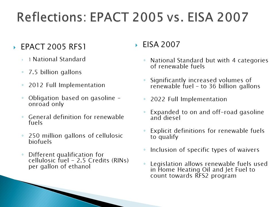  EPACT 2005 RFS1 ◦ 1 National Standard ◦ 7.5 billion gallons ◦ 2012 Full Implementation ◦ Obligation based on gasoline – onroad only ◦ General definition for renewable fuels ◦ 250 million gallons of cellulosic biofuels ◦ Different qualification for cellulosic fuel - 2.5 Credits (RINs) per gallon of ethanol  EISA 2007 ◦ National Standard but with 4 categories of renewable fuels ◦ Significantly increased volumes of renewable fuel – to 36 billion gallons ◦ 2022 Full Implementation ◦ Expanded to on and off-road gasoline and diesel ◦ Explicit definitions for renewable fuels to qualify ◦ Inclusion of specific types of waivers ◦ Legislation allows renewable fuels used in Home Heating Oil and Jet Fuel to count towards RFS2 program