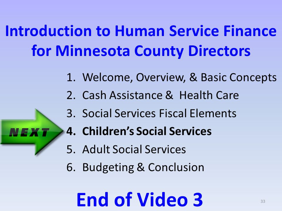 Introduction to Human Service Finance for Minnesota County Directors 1.Welcome, Overview, & Basic Concepts 2.Cash Assistance & Health Care 3.Social Services Fiscal Elements 4.Children's Social Services 5.Adult Social Services 6.Budgeting & Conclusion End of Video 3 33