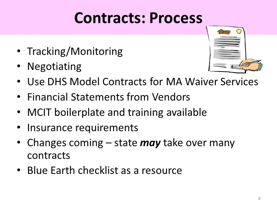 Tracking/Monitoring Negotiating Use DHS Model Contracts for MA Waiver Services Financial Statements from Vendors MCIT boilerplate and training available Insurance requirements Changes coming – state may take over many contracts Blue Earth checklist as a resource 8 Contracts: Process