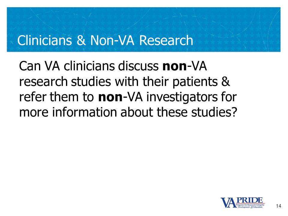 14 Clinicians & Non-VA Research Can VA clinicians discuss non-VA research studies with their patients & refer them to non-VA investigators for more information about these studies
