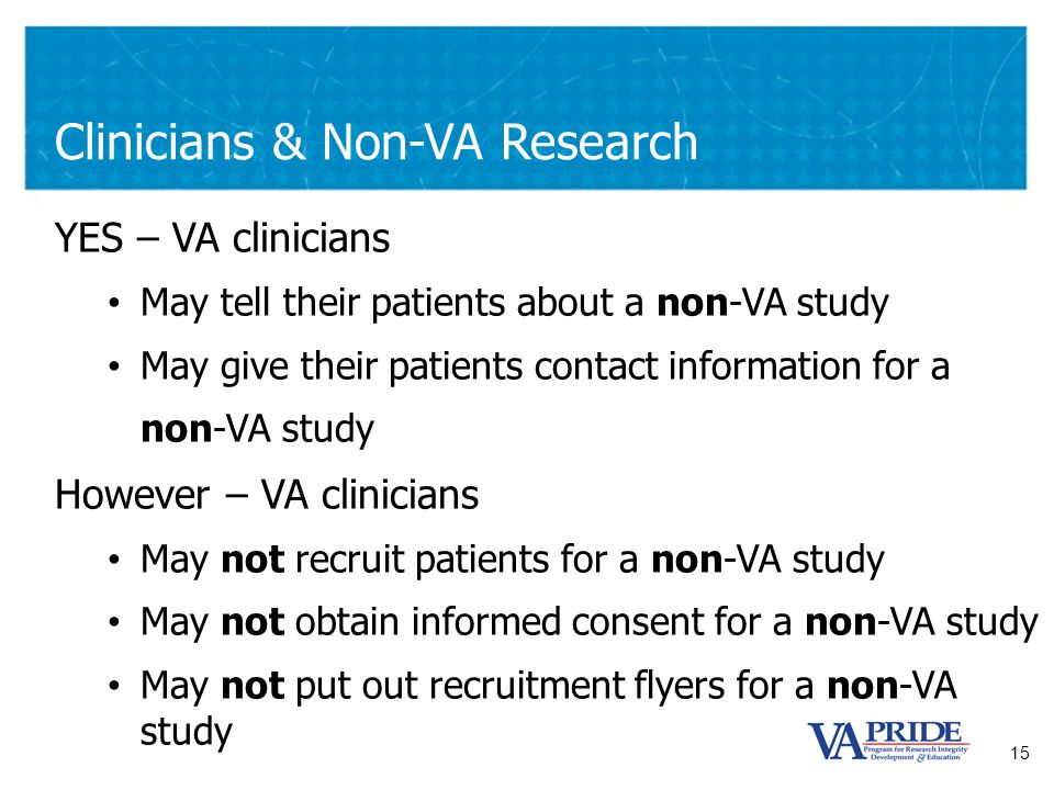 15 Clinicians & Non-VA Research YES – VA clinicians May tell their patients about a non-VA study May give their patients contact information for a non