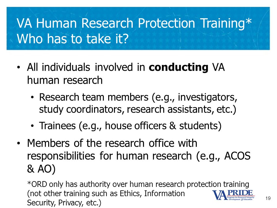 19 VA Human Research Protection Training* Who has to take it? All individuals involved in conducting VA human research Research team members (e.g., in