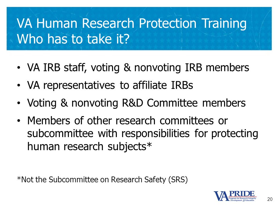 20 VA Human Research Protection Training Who has to take it? VA IRB staff, voting & nonvoting IRB members VA representatives to affiliate IRBs Voting