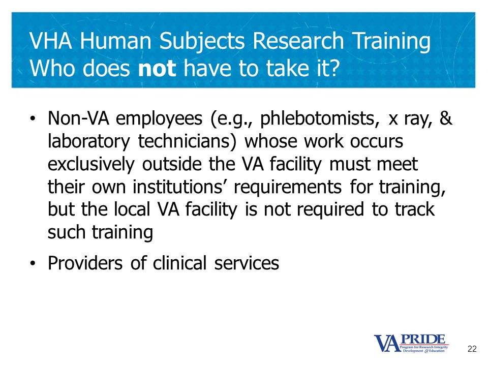 22 VHA Human Subjects Research Training Who does not have to take it? Non-VA employees (e.g., phlebotomists, x ray, & laboratory technicians) whose wo