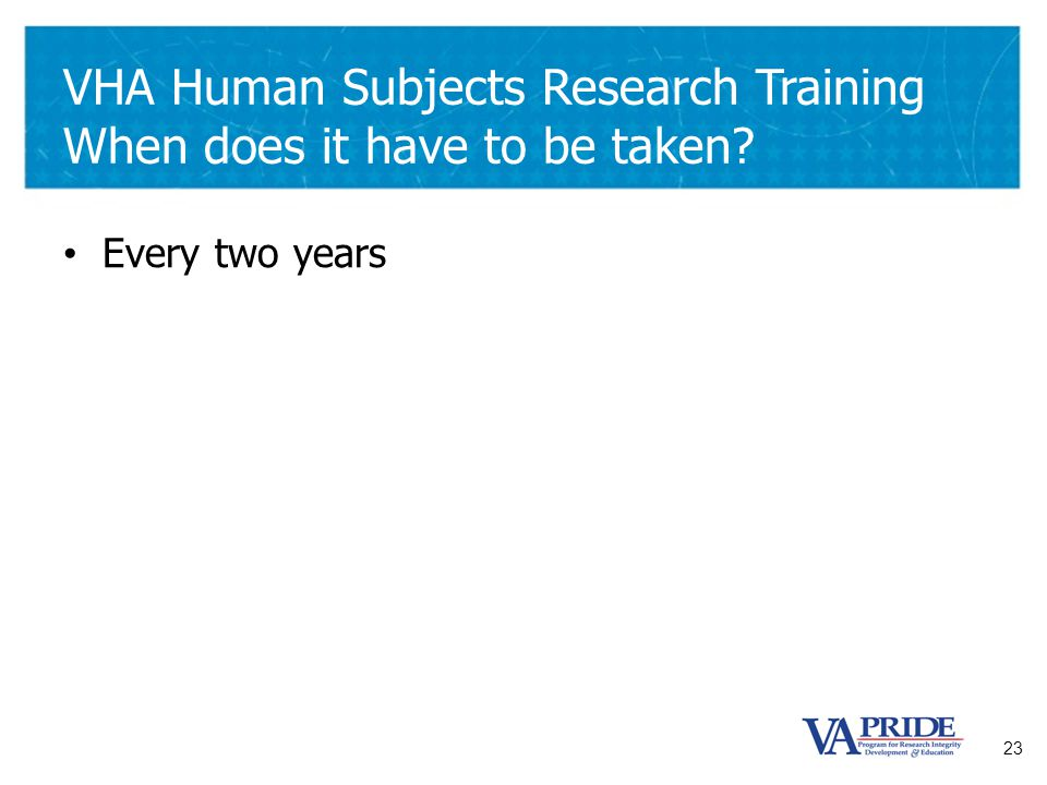 23 VHA Human Subjects Research Training When does it have to be taken? Every two years
