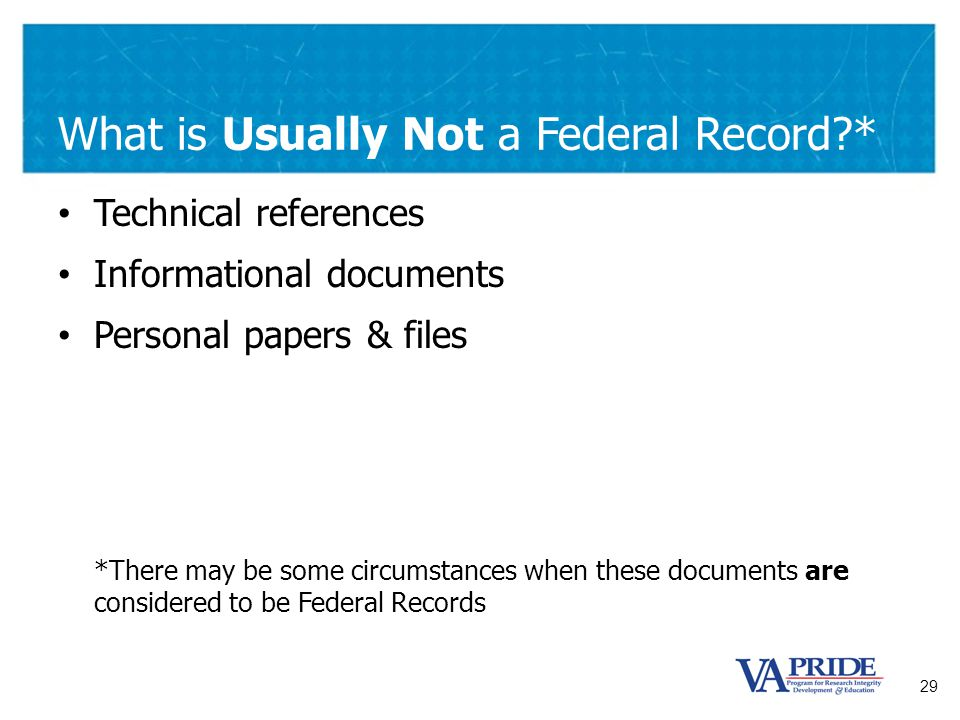 29 What is Usually Not a Federal Record?* Technical references Informational documents Personal papers & files *There may be some circumstances when t