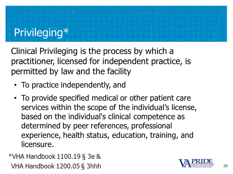 39 Privileging* Clinical Privileging is the process by which a practitioner, licensed for independent practice, is permitted by law and the facility T