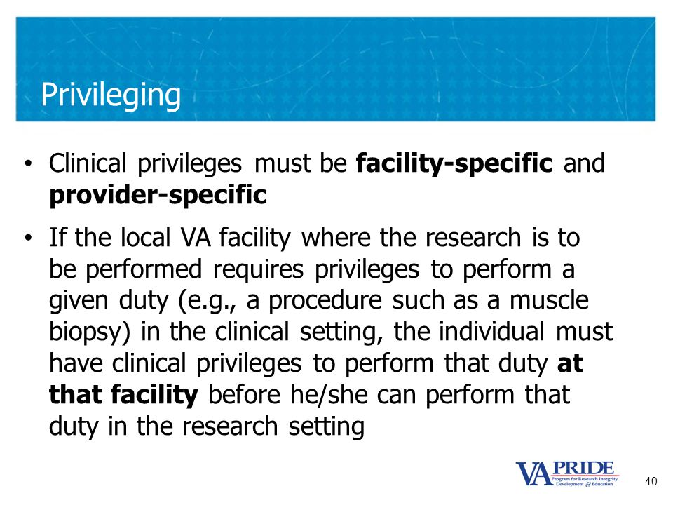 40 Privileging Clinical privileges must be facility-specific and provider-specific If the local VA facility where the research is to be performed requ