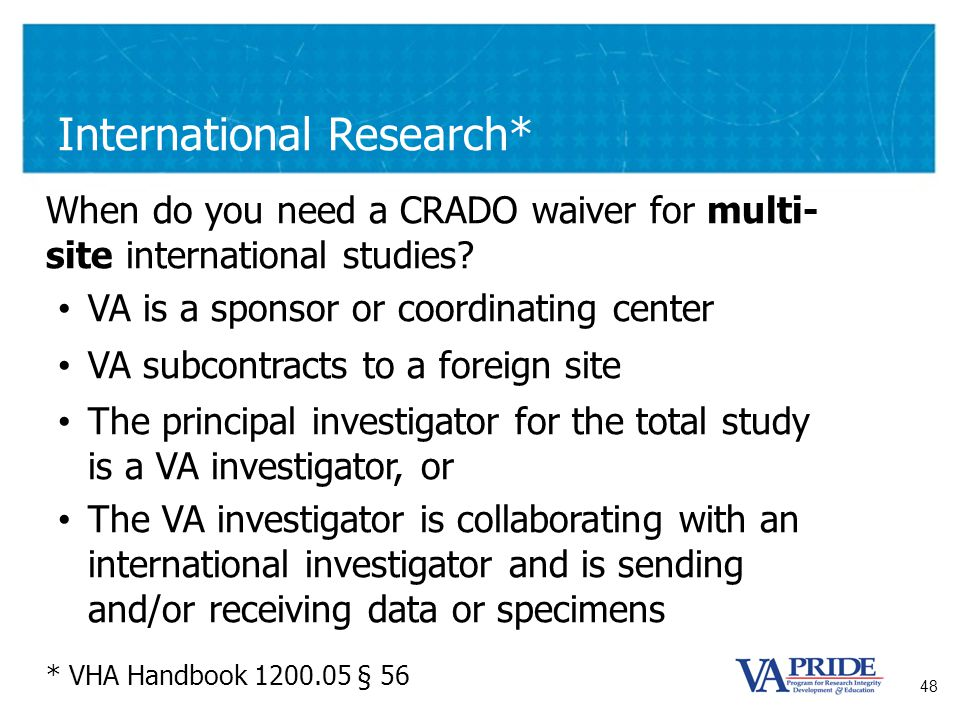 48 International Research* When do you need a CRADO waiver for multi- site international studies? VA is a sponsor or coordinating center VA subcontrac