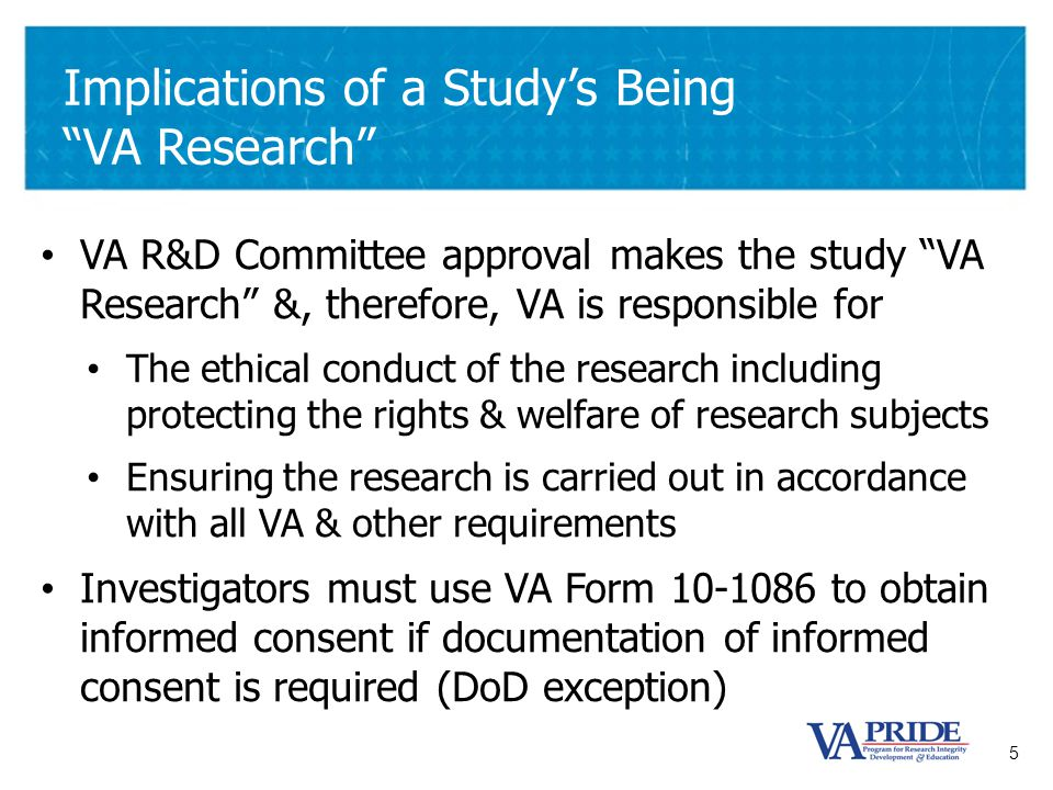 "5 Implications of a Study's Being ""VA Research"" VA R&D Committee approval makes the study ""VA Research"" &, therefore, VA is responsible for The ethica"